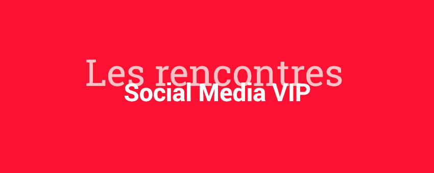 Les rencontres Social Media VIP pour parler de Social Selling